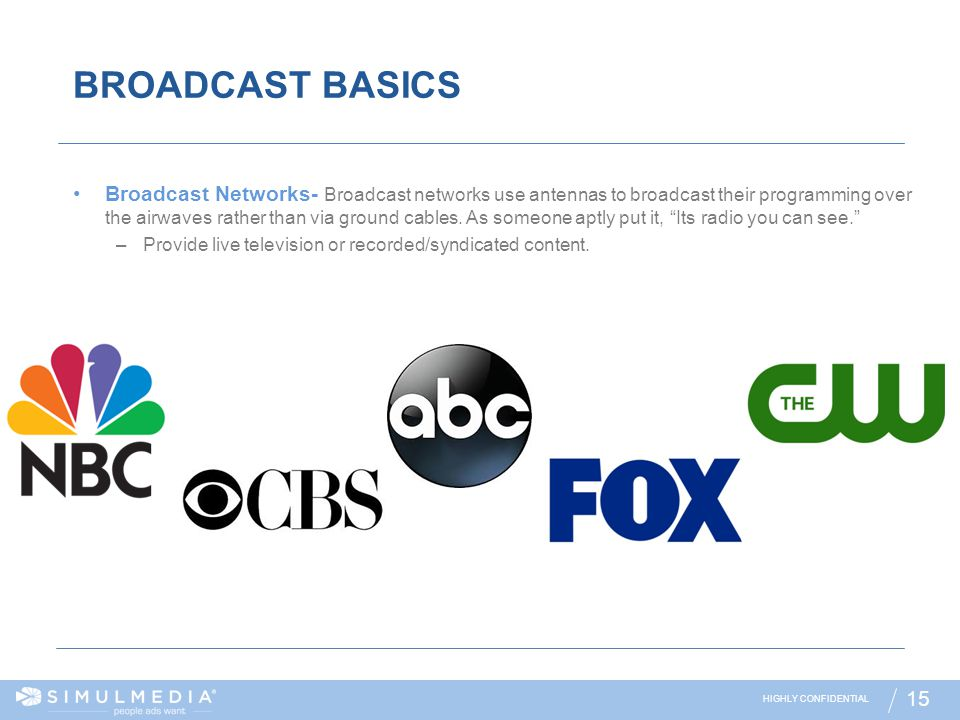 HIGHLY CONFIDENTIAL 15 BROADCAST BASICS Broadcast Networks- Broadcast networks use antennas to broadcast their programming over the airwaves rather th