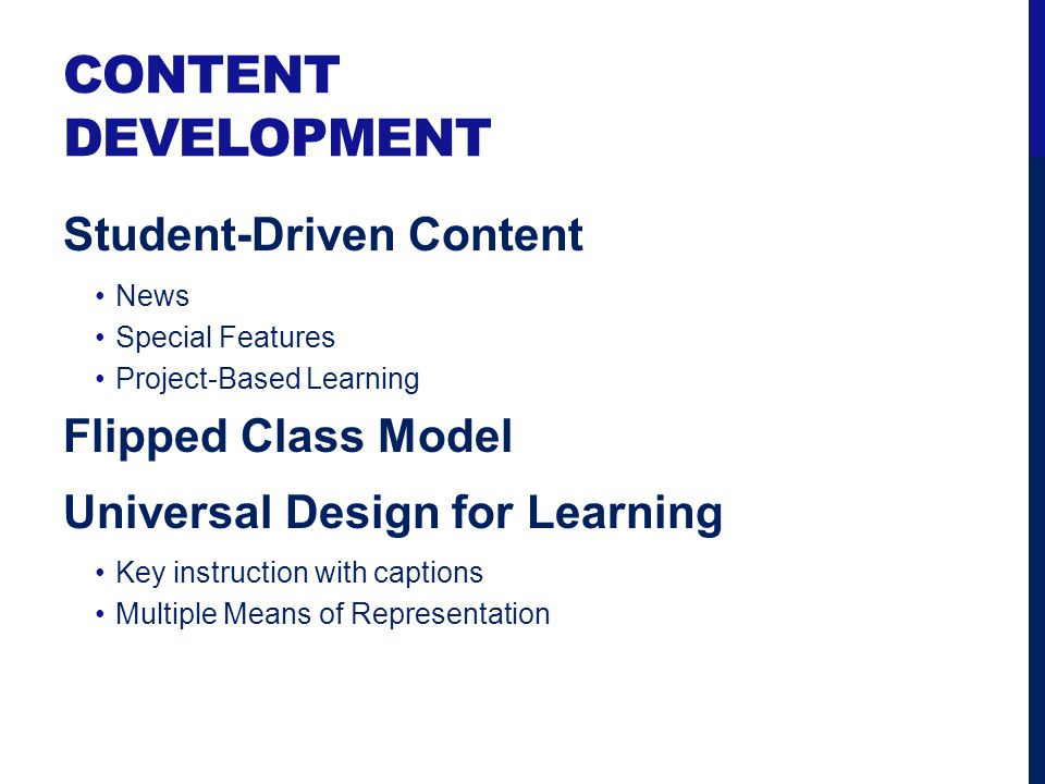 CONTENT DEVELOPMENT Student-Driven Content News Special Features Project-Based Learning Flipped Class Model Universal Design for Learning Key instruct