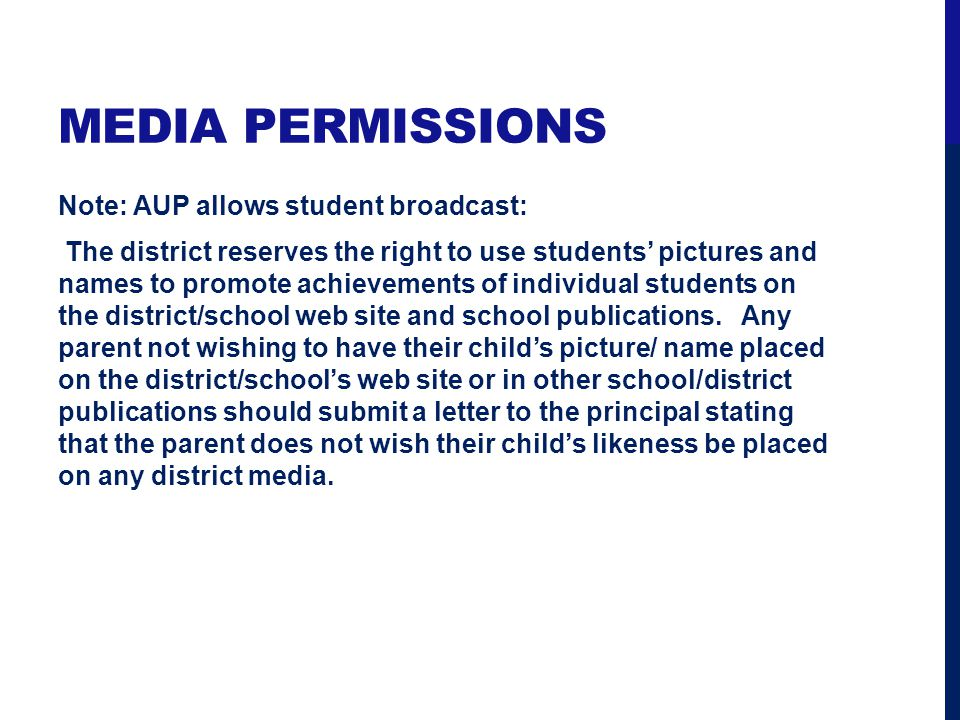 MEDIA PERMISSIONS Note: AUP allows student broadcast: The district reserves the right to use students pictures and names to promote achievements of individual students on the district/school web site and school publications.