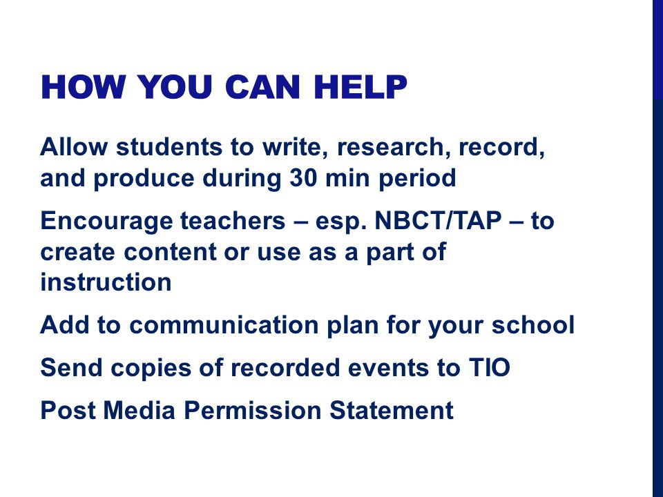 HOW YOU CAN HELP Allow students to write, research, record, and produce during 30 min period Encourage teachers – esp. NBCT/TAP – to create content or