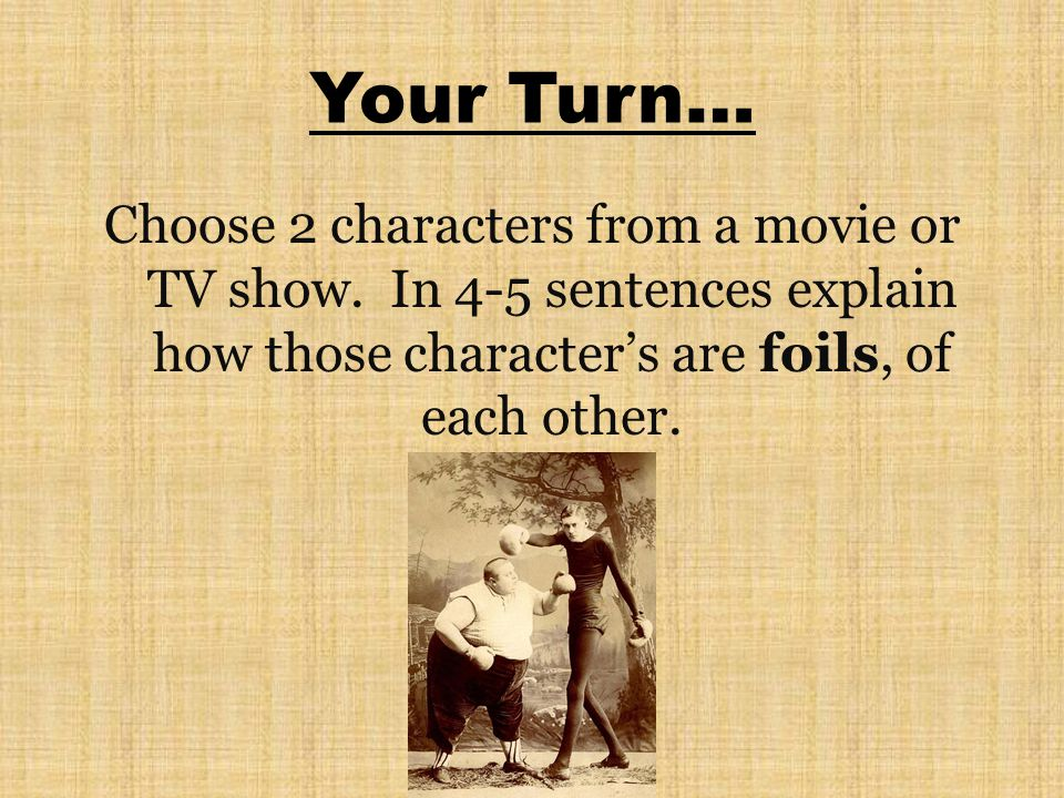 Your Turn… Choose 2 characters from a movie or TV show. In 4-5 sentences explain how those characters are foils, of each other.