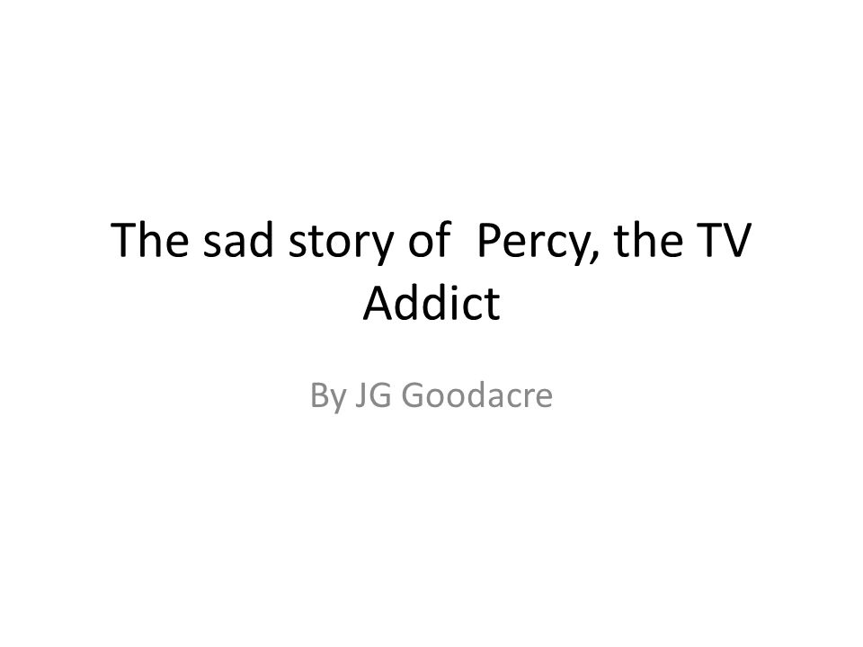 The sad story of Percy, the TV Addict By JG Goodacre
