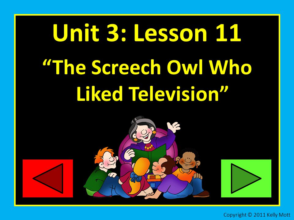 Unit 3: Lesson 11 The Screech Owl Who Liked Television Copyright © 2011 Kelly Mott