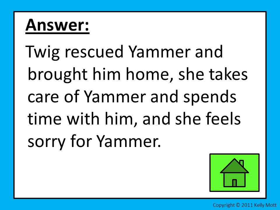 Answer: Twig rescued Yammer and brought him home, she takes care of Yammer and spends time with him, and she feels sorry for Yammer. Copyright © 2011