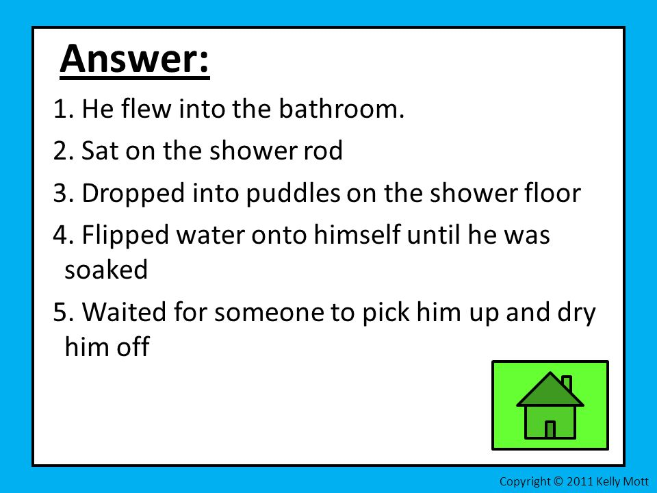 Answer: 1. He flew into the bathroom. 2. Sat on the shower rod 3. Dropped into puddles on the shower floor 4. Flipped water onto himself until he was