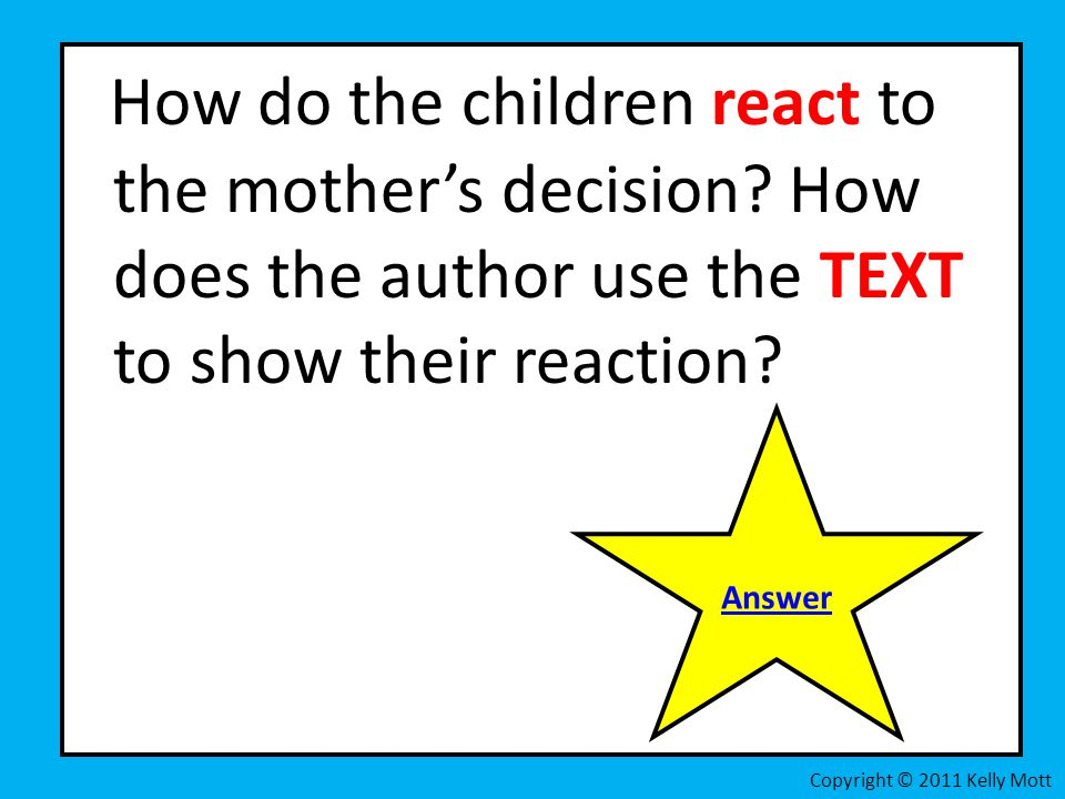 How do the children react to the mothers decision? How does the author use the TEXT to show their reaction? Copyright © 2011 Kelly Mott Answer