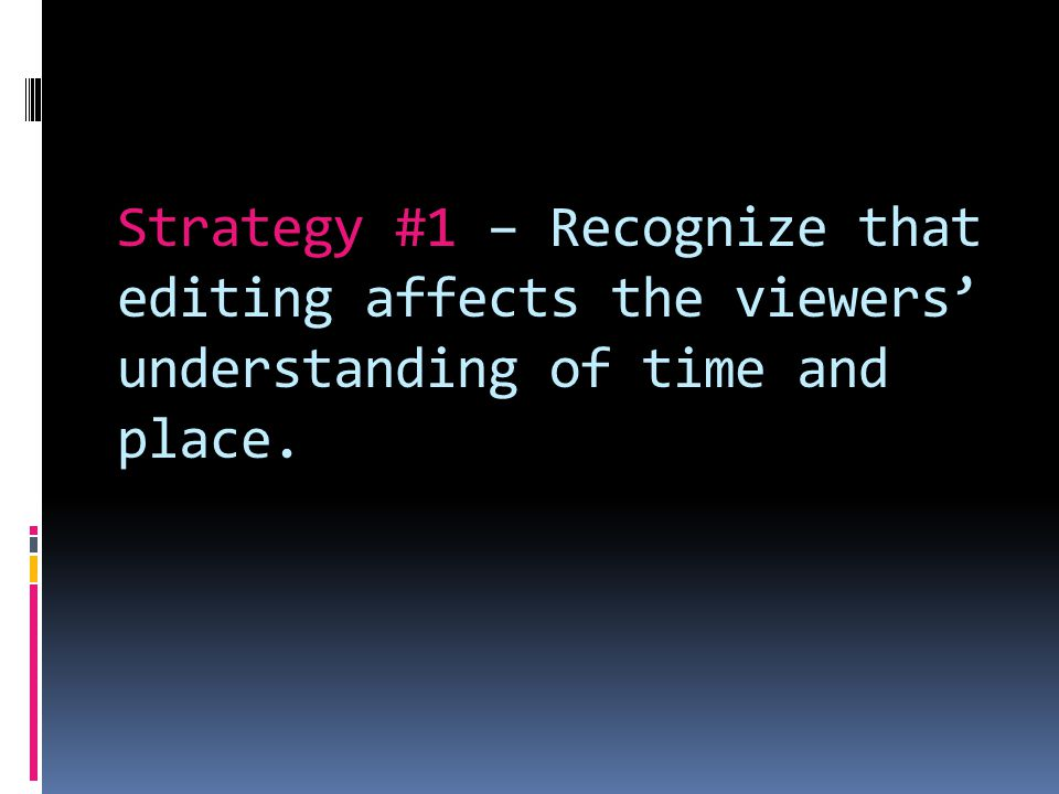 Strategy #1 – Recognize that editing affects the viewers understanding of time and place.