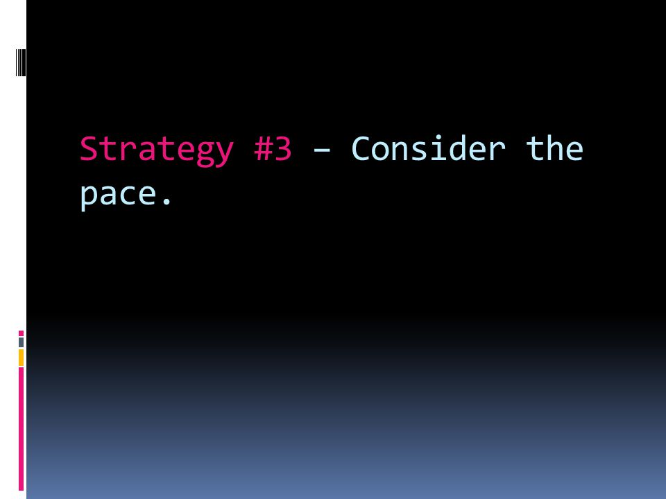 Strategy #3 – Consider the pace.