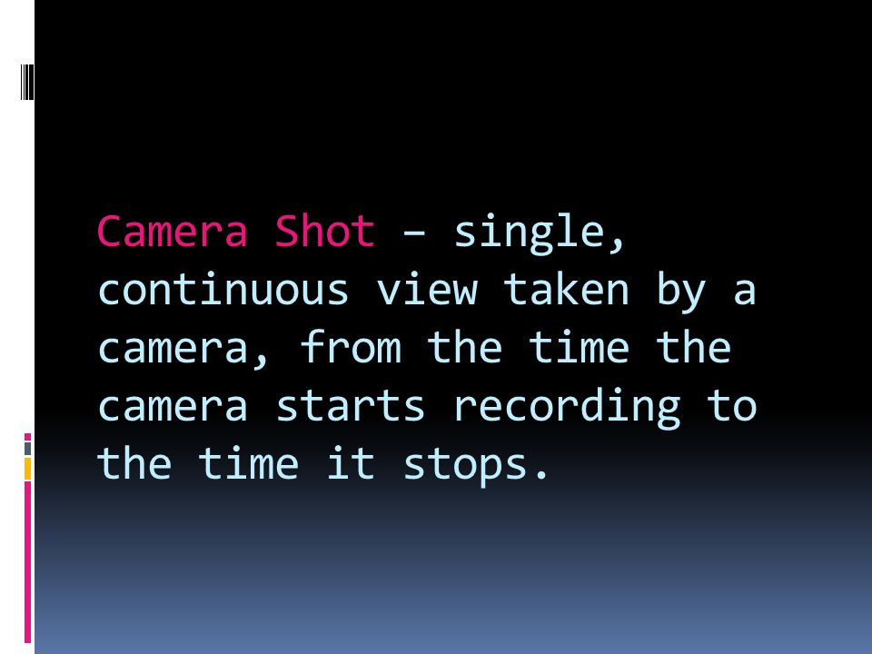 Camera Shot – single, continuous view taken by a camera, from the time the camera starts recording to the time it stops.