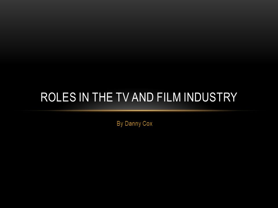 By Danny Cox ROLES IN THE TV AND FILM INDUSTRY