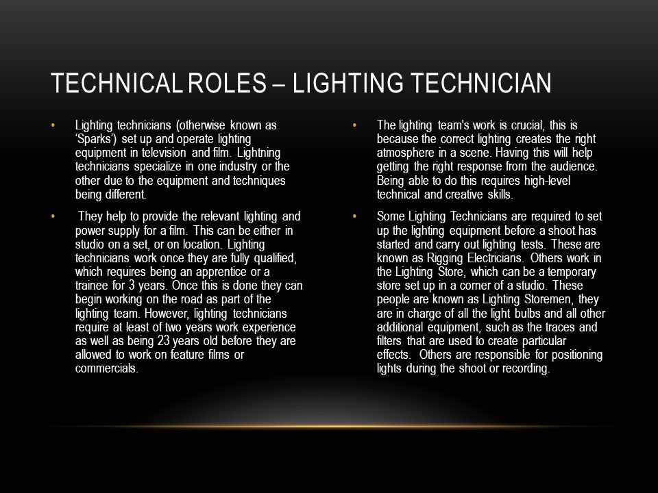 Lighting technicians (otherwise known as Sparks) set up and operate lighting equipment in television and film. Lightning technicians specialize in one