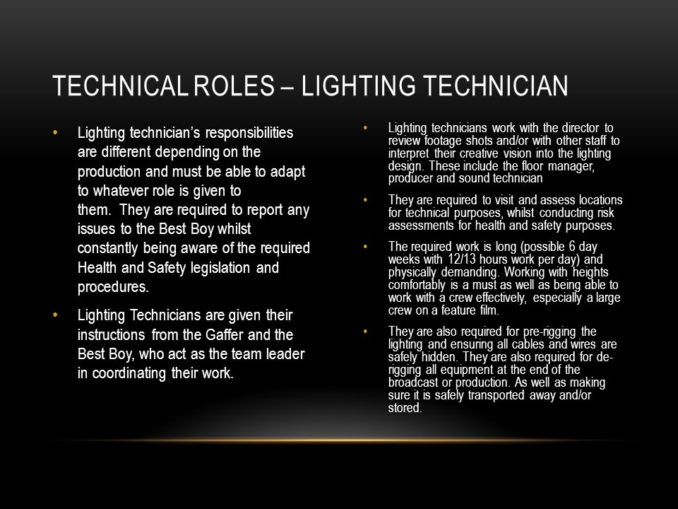 Lighting technicians responsibilities are different depending on the production and must be able to adapt to whatever role is given to them. They are