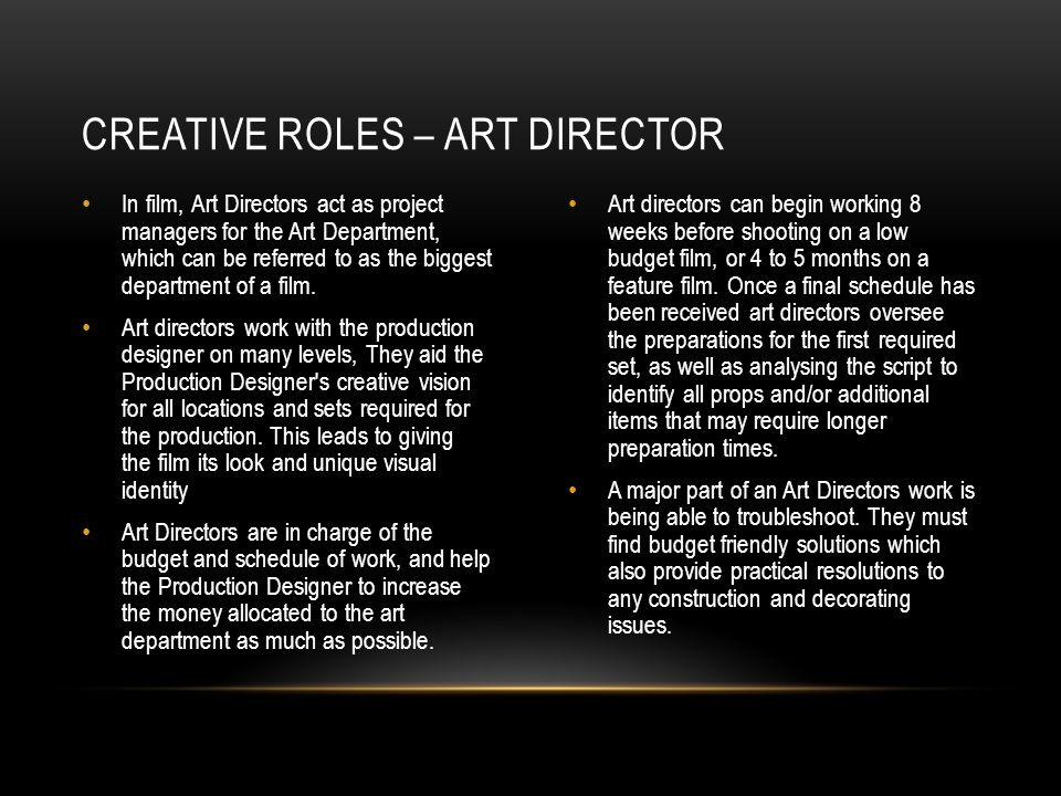 In film, Art Directors act as project managers for the Art Department, which can be referred to as the biggest department of a film. Art directors wor