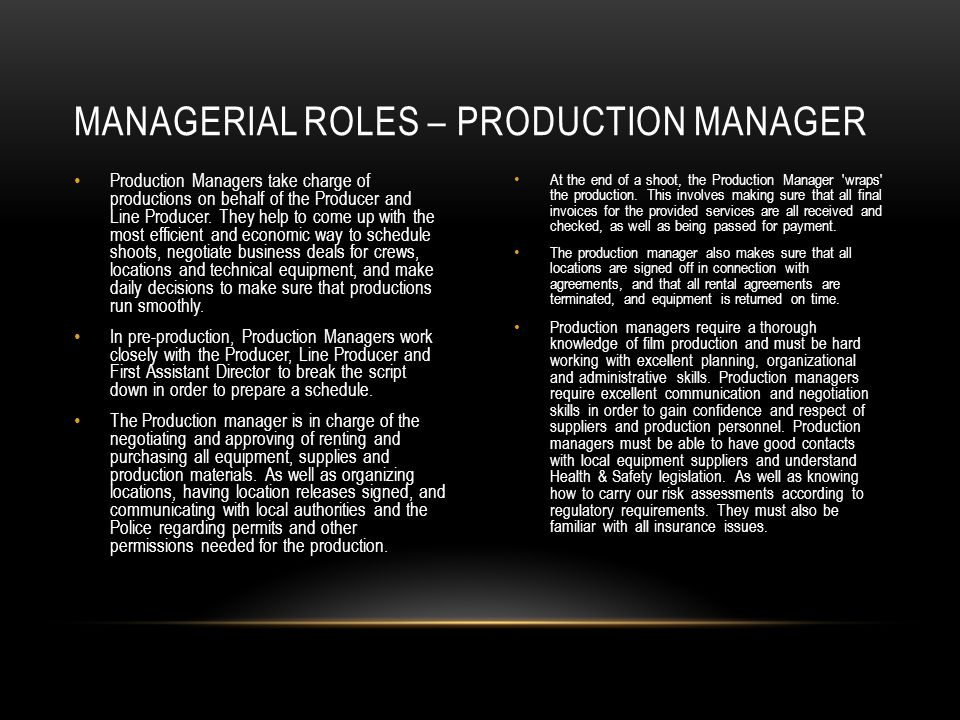 Production Managers take charge of productions on behalf of the Producer and Line Producer. They help to come up with the most efficient and economic