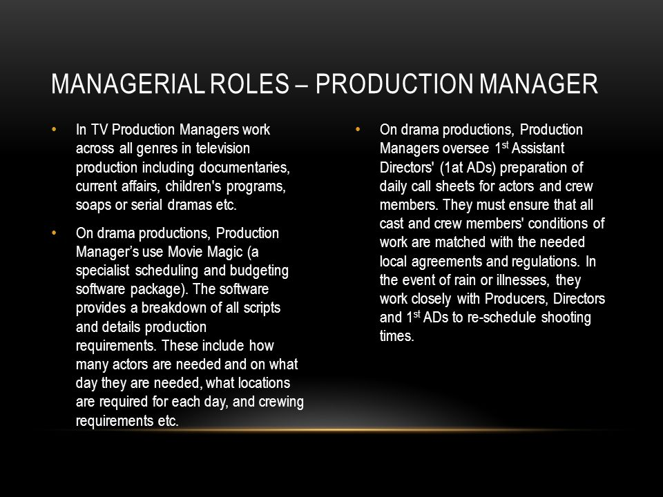 In TV Production Managers work across all genres in television production including documentaries, current affairs, children's programs, soaps or seri
