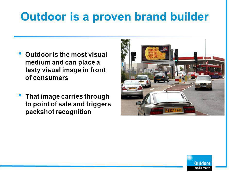 Outdoor is a proven brand builder Outdoor is the most visual medium and can place a tasty visual image in front of consumers That image carries throug