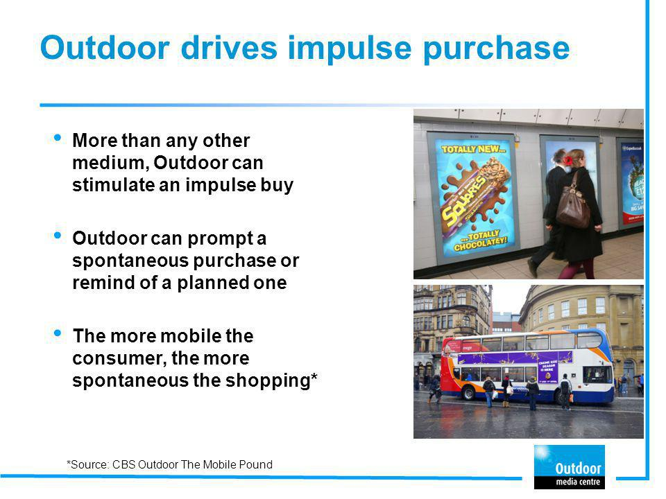 Outdoor drives impulse purchase More than any other medium, Outdoor can stimulate an impulse buy Outdoor can prompt a spontaneous purchase or remind o