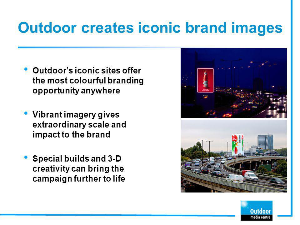 Outdoor creates iconic brand images Outdoors iconic sites offer the most colourful branding opportunity anywhere Vibrant imagery gives extraordinary s
