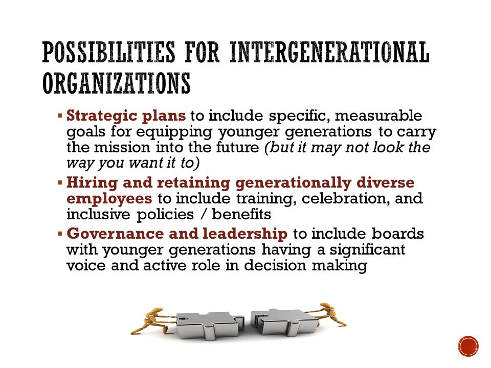 Strategic plans to include specific, measurable goals for equipping younger generations to carry the mission into the future (but it may not look the way you want it to) Hiring and retaining generationally diverse employees to include training, celebration, and inclusive policies / benefits Governance and leadership to include boards with younger generations having a significant voice and active role in decision making