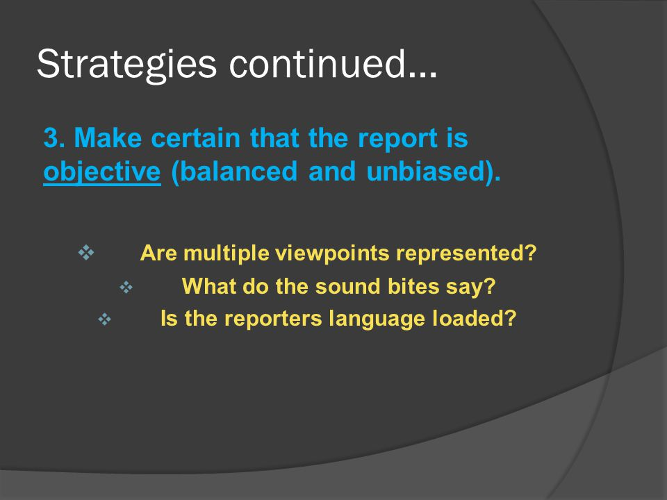 Strategies continued… 3.Make certain that the report is objective (balanced and unbiased).