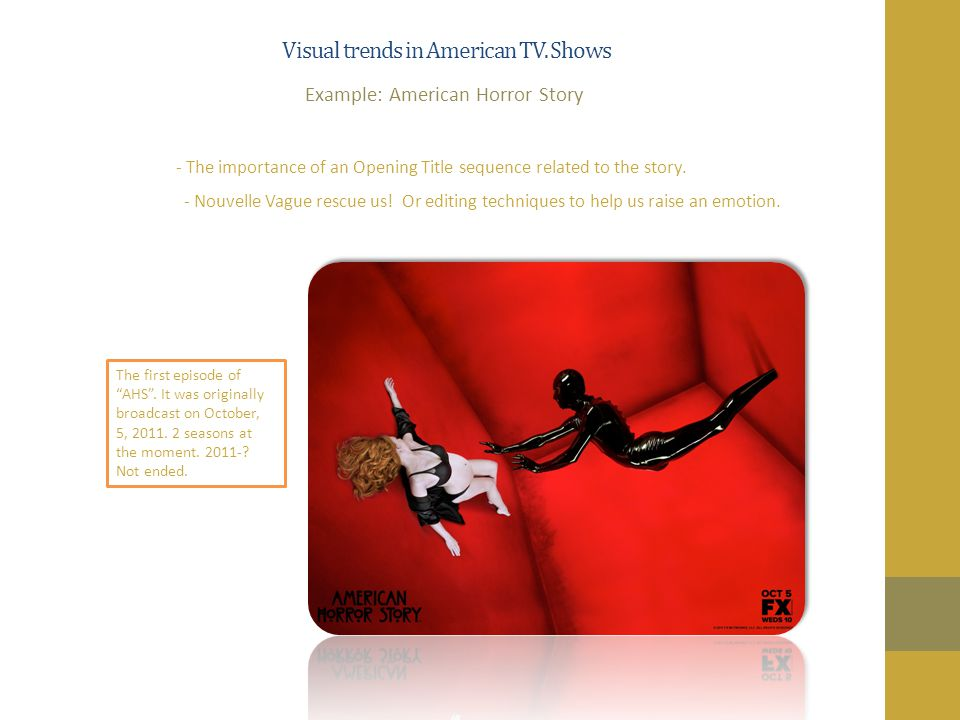 Visual trends in American TV. Shows Example: American Horror Story The first episode of AHS. It was originally broadcast on October, 5, 2011. 2 season