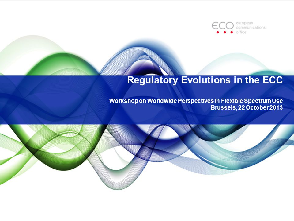 Regulatory Evolutions in the ECC Workshop on Worldwide Perspectives in Flexible Spectrum Use Brussels, 22 October 2013