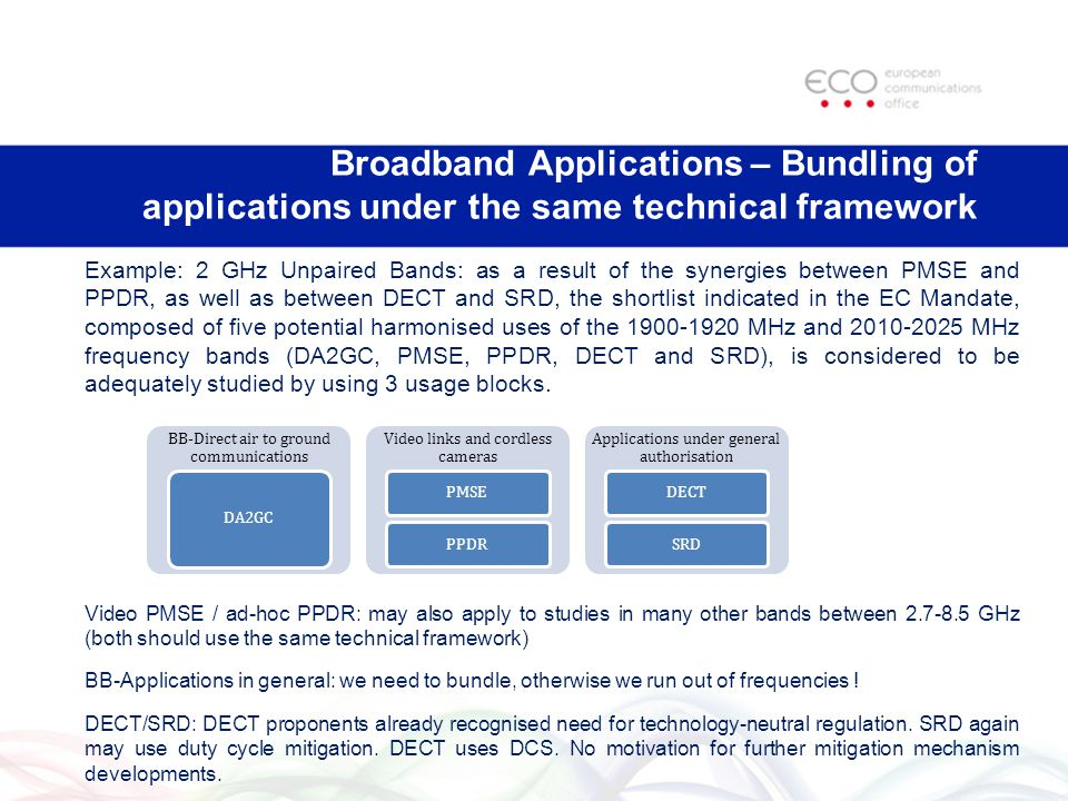 Broadband Applications – Bundling of applications under the same technical framework Example: 2 GHz Unpaired Bands: as a result of the synergies between PMSE and PPDR, as well as between DECT and SRD, the shortlist indicated in the EC Mandate, composed of five potential harmonised uses of the MHz and MHz frequency bands (DA2GC, PMSE, PPDR, DECT and SRD), is considered to be adequately studied by using 3 usage blocks.