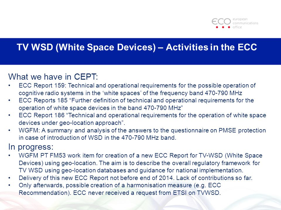 TV WSD (White Space Devices) – Activities in the ECC What we have in CEPT: ECC Report 159: Technical and operational requirements for the possible operation of cognitive radio systems in the white spaces of the frequency band MHz ECC Reports 185 Further definition of technical and operational requirements for the operation of white space devices in the band MHz ECC Report 186 Technical and operational requirements for the operation of white space devices under geo-location approach.