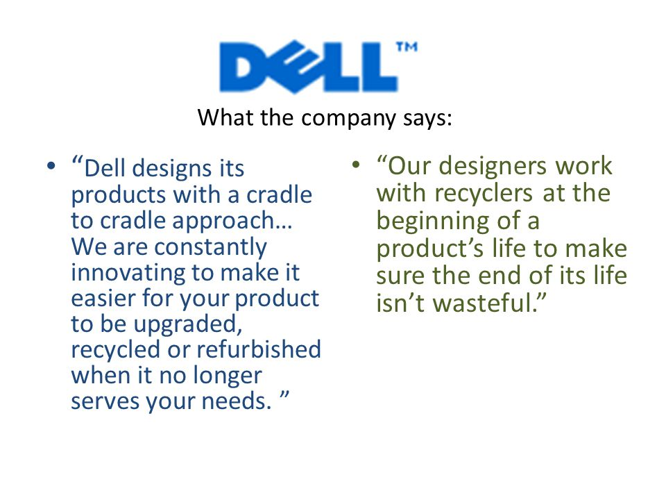 Dell designs its products with a cradle to cradle approach… We are constantly innovating to make it easier for your product to be upgraded, recycled or refurbished when it no longer serves your needs.