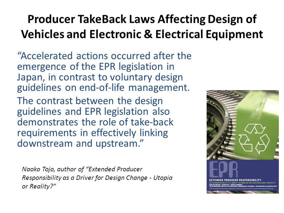 Producer TakeBack Laws Affecting Design of Vehicles and Electronic & Electrical Equipment Accelerated actions occurred after the emergence of the EPR legislation in Japan, in contrast to voluntary design guidelines on end-of-life management.