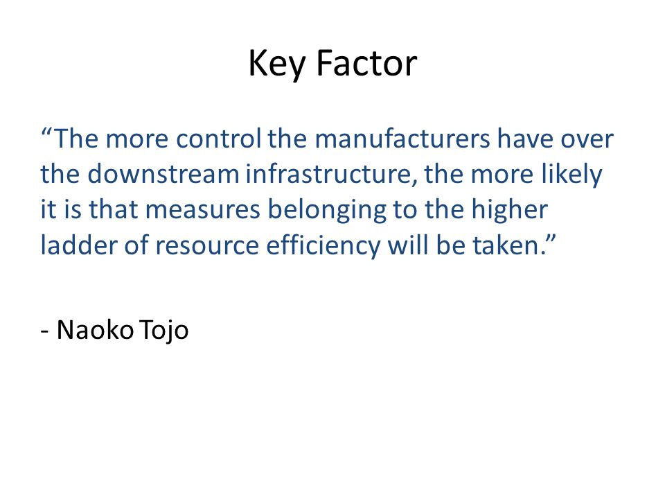 Key Factor The more control the manufacturers have over the downstream infrastructure, the more likely it is that measures belonging to the higher ladder of resource efficiency will be taken.