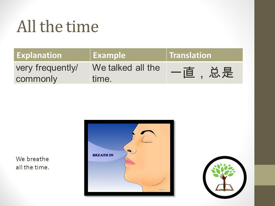 All the time ExplanationExampleTranslation very frequently/ commonly We talked all the time.
