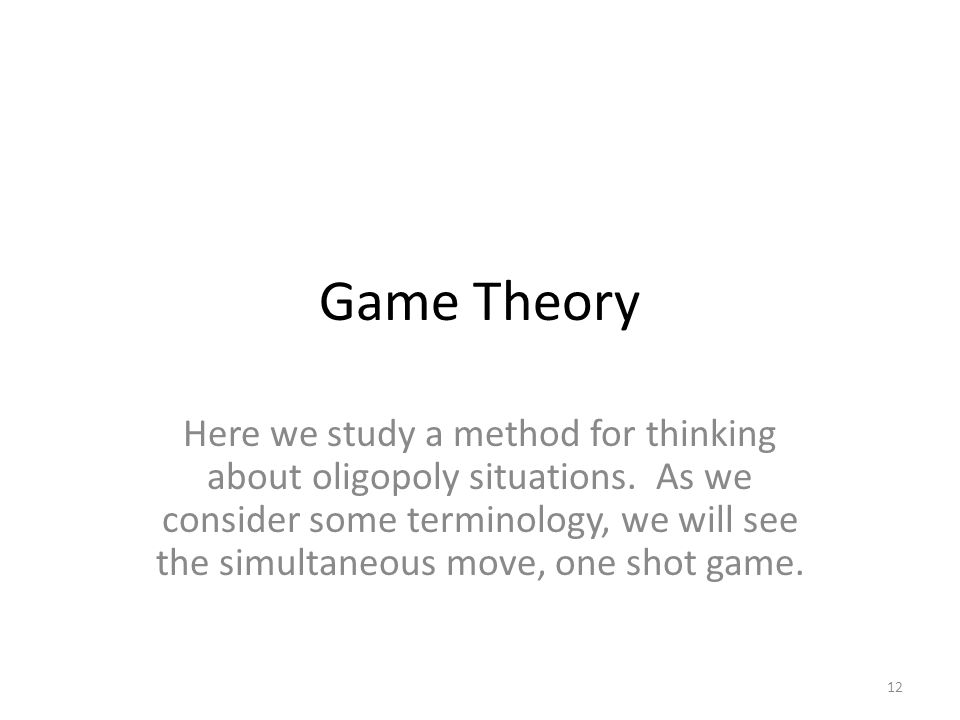 Game Theory Here we study a method for thinking about oligopoly situations.