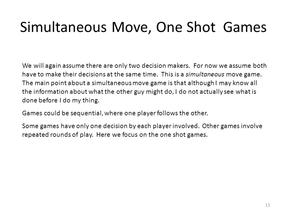 Simultaneous Move, One Shot Games We will again assume there are only two decision makers.