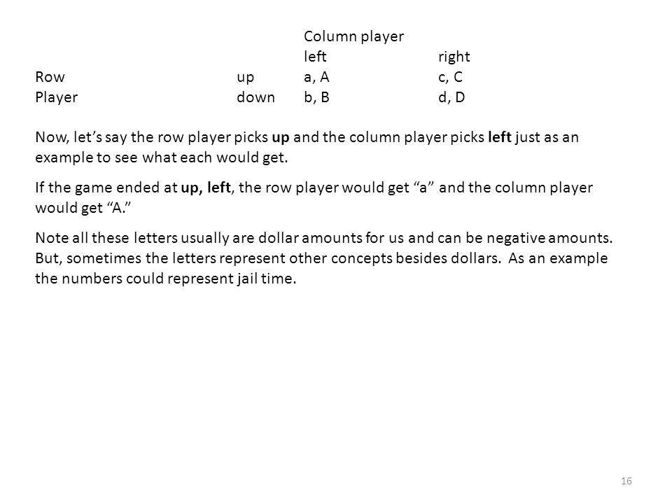 Column player left right Row upa, Ac, C Player downb, Bd, D Now, lets say the row player picks up and the column player picks left just as an example to see what each would get.