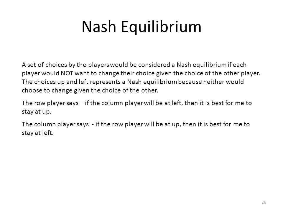 Nash Equilibrium A set of choices by the players would be considered a Nash equilibrium if each player would NOT want to change their choice given the choice of the other player.