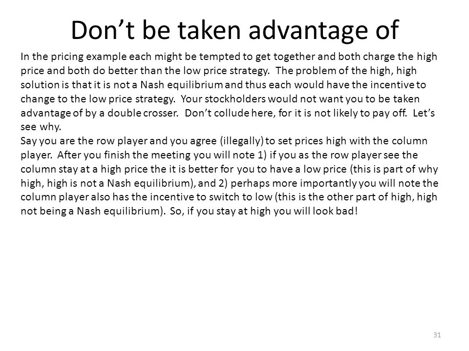 Dont be taken advantage of In the pricing example each might be tempted to get together and both charge the high price and both do better than the low price strategy.