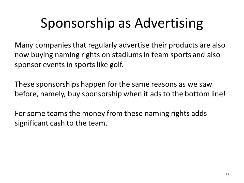 Sponsorship as Advertising 35 Many companies that regularly advertise their products are also now buying naming rights on stadiums in team sports and also sponsor events in sports like golf.
