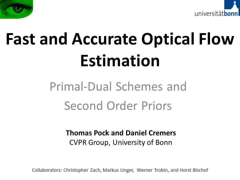 Fast and Accurate Optical Flow Estimation Primal-Dual Schemes and Second Order Priors Thomas Pock and Daniel Cremers CVPR Group, University of Bonn Collaborators: Christopher Zach, Markus Unger, Werner Trobin, and Horst Bischof
