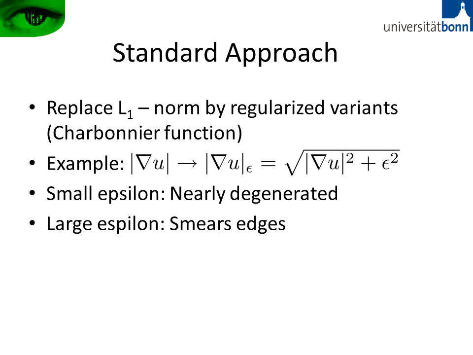 Standard Approach Replace L 1 – norm by regularized variants (Charbonnier function) Example: Small epsilon: Nearly degenerated Large espilon: Smears edges