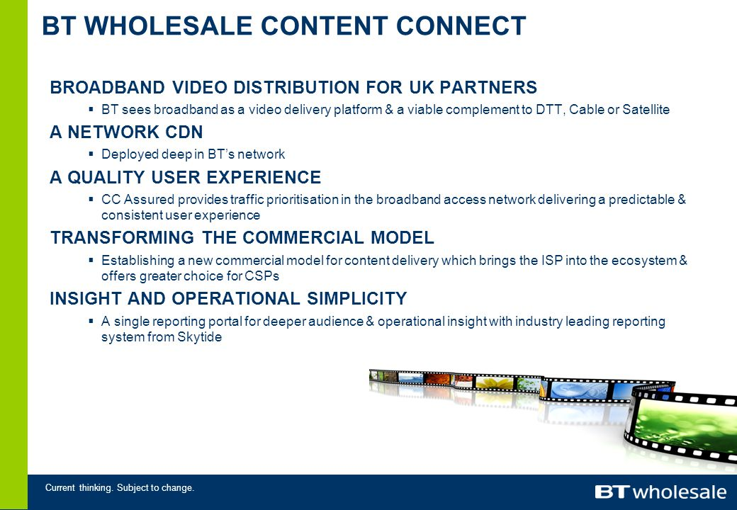 Current thinking. Subject to change. BT WHOLESALE CONTENT CONNECT BROADBAND VIDEO DISTRIBUTION FOR UK PARTNERS BT sees broadband as a video delivery p