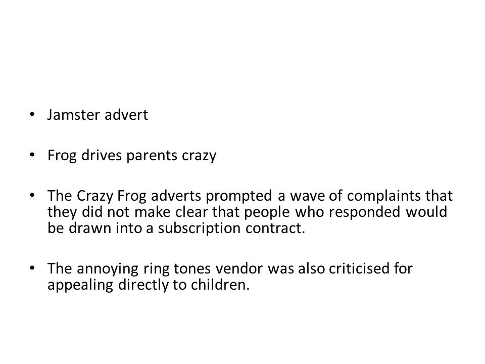 Jamster advert Frog drives parents crazy The Crazy Frog adverts prompted a wave of complaints that they did not make clear that people who responded would be drawn into a subscription contract.