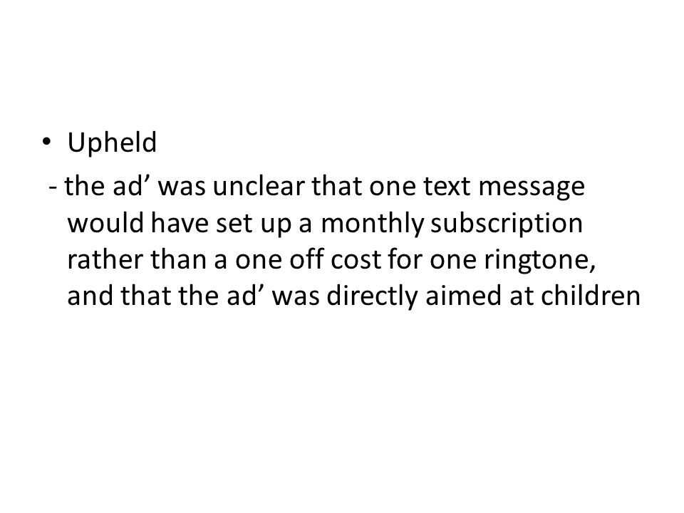 Upheld - the ad was unclear that one text message would have set up a monthly subscription rather than a one off cost for one ringtone, and that the ad was directly aimed at children