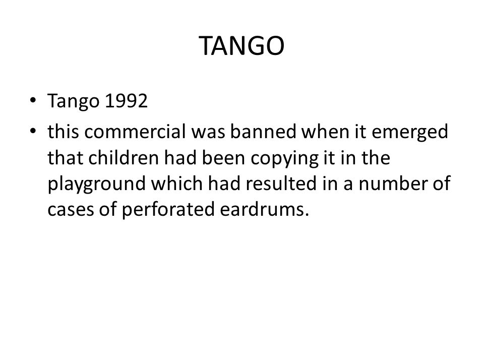 TANGO Tango 1992 this commercial was banned when it emerged that children had been copying it in the playground which had resulted in a number of cases of perforated eardrums.