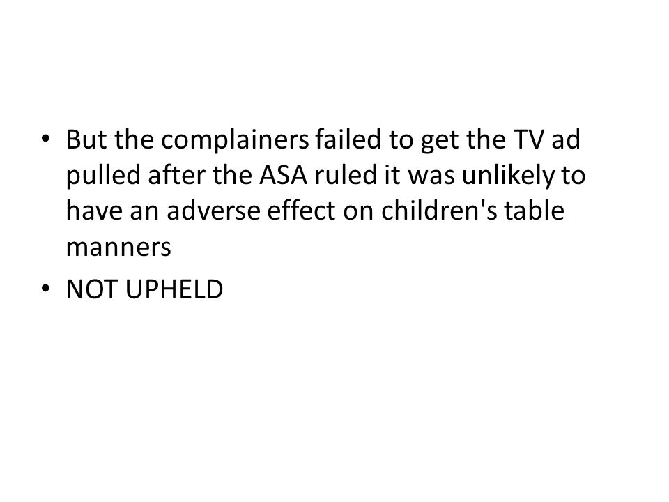 But the complainers failed to get the TV ad pulled after the ASA ruled it was unlikely to have an adverse effect on children s table manners NOT UPHELD