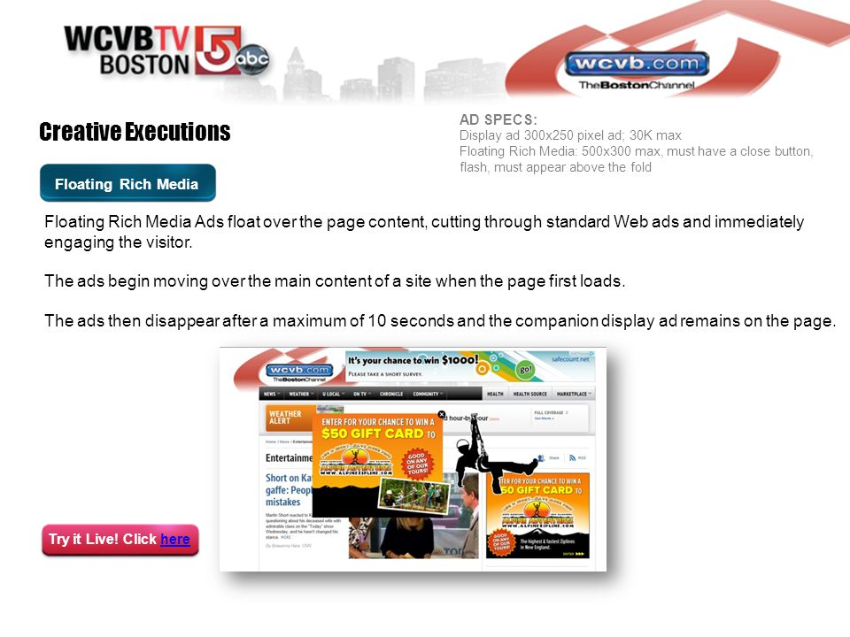 Floating Rich Media Creative Executions Floating Rich Media Ads float over the page content, cutting through standard Web ads and immediately engaging the visitor.