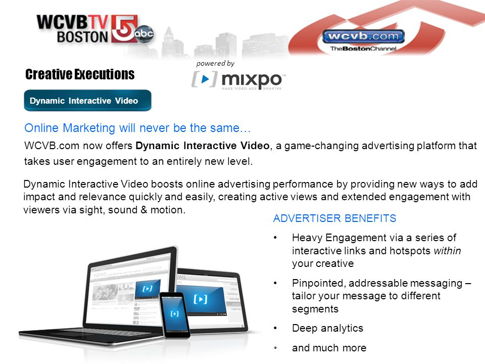 Online Marketing will never be the same… ADVERTISER BENEFITS Heavy Engagement via a series of interactive links and hotspots within your creative Pinpointed, addressable messaging – tailor your message to different segments Deep analytics and much more WCVB.com now offers Dynamic Interactive Video, a game-changing advertising platform that takes user engagement to an entirely new level.
