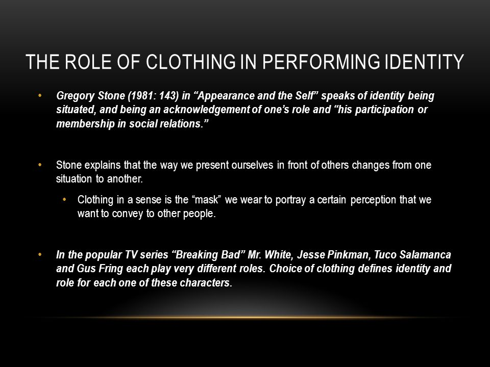 THE ROLE OF CLOTHING IN PERFORMING IDENTITY Gregory Stone (1981: 143) in Appearance and the Self speaks of identity being situated, and being an acknowledgement of ones role and his participation or membership in social relations.