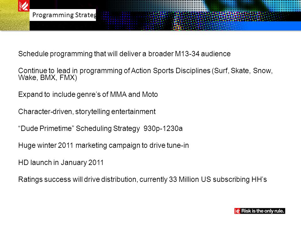 Schedule programming that will deliver a broader M13-34 audience Continue to lead in programming of Action Sports Disciplines (Surf, Skate, Snow, Wake