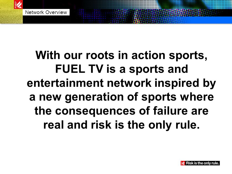 Brand Positioning Action Sports and more… Thrill-seeking and adrenalized programming Network that will deliver a young male audience Targeting M1234 & M1834 Network Overview